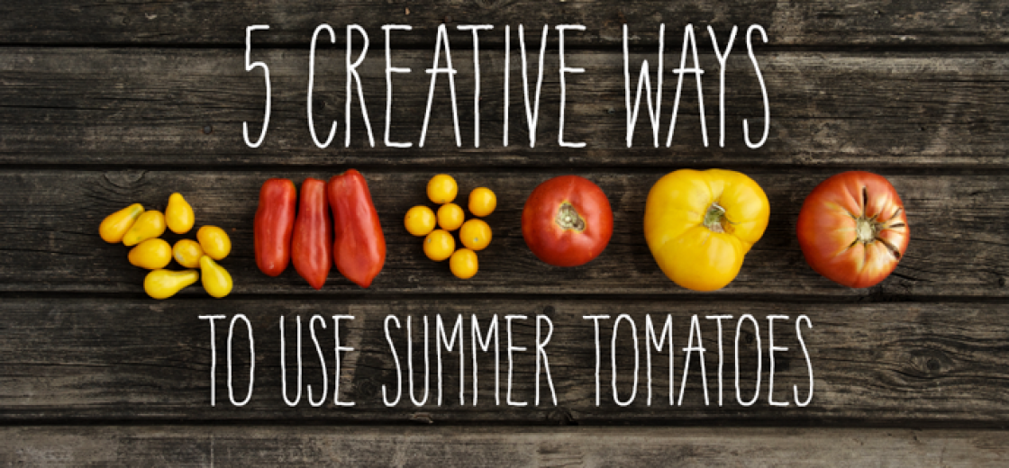 5 Creative Ways To Use Summer Tomatoes
